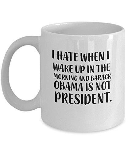 - Funny coffee mug gift Idea 11 oz mug - I hate when I wake up in the morning and Barack Obama is not president