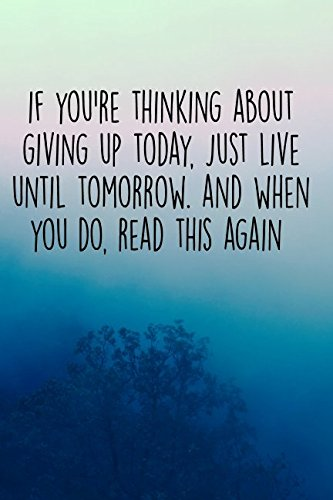 Download If You're Thinking About Giving Up Today, Just Live Until Tomorrow. And When You Do, Read This Again: 120 Page Lined Notebook (Depression, Anxiety and Mental Health Notebooks) pdf