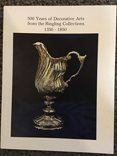500 years of decorative arts from the Ringling collections, 1350-1850: The John and Mable Ringling Museum of Art, Sarasota, Florida, the State Art Museum of Florida, December 18, 1981-March 28, 1982