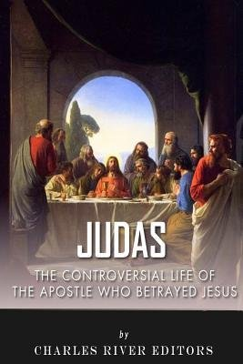 [ Judas: The Controversial Life of the Apostle Who Betrayed Jesus by Charles River Editors ( Author ) Dec-2013 Paperback ]