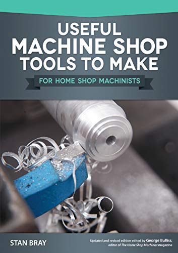 Useful Machine Shop Tools to Make for Home Shop Machinists (Fox Chapel Publishing) 15 Simple, Useful Additions to Your Workshop Equipment, from a Micrometer Stand to a Self-Releasing Mandrel Handle (Machine Tools)
