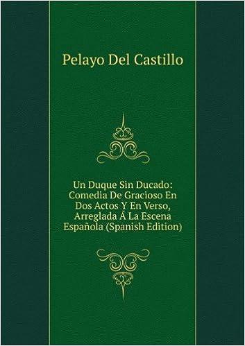 Un Duque Sin Ducado: Comedia De Gracioso En Dos Actos Y En Verso, Arreglada à La Escena Española Spanish Edition: Amazon.es: Pelayo Del Castillo: Libros