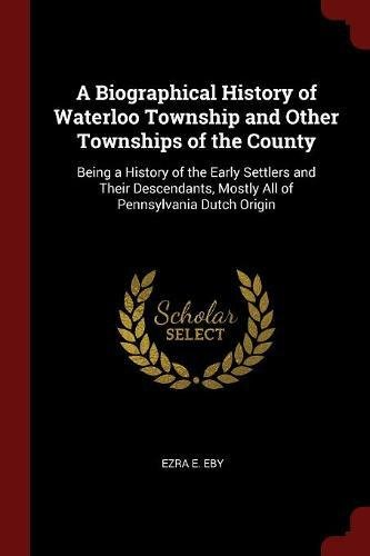 A Biographical History of Waterloo Township and Other Townships of the County: Being a History of the Early Settlers and Their Descendants, Mostly All of Pennsylvania Dutch Origin