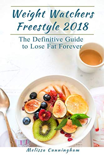 Weight Watchers Freestyle 2018: The Definitive Guide to Lose Fat Forever by Melissa Cunningham