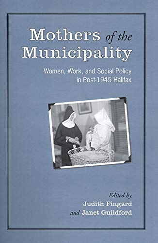 Mothers of the Municipality: Women, Work, and Social Policy in Post-1945 Halifax (Heritage)