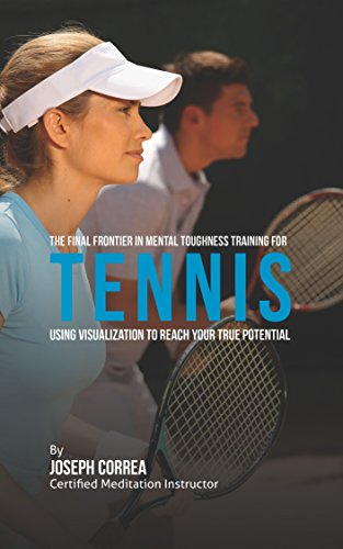 The Final Frontier in Mental Toughness Training for Tennis: Using Visualization to Reach Your True Potential