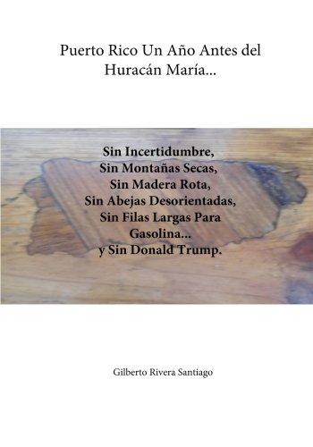 Puerto Rico Un Ano Antes del Huracan Maria...: Sin Incertidumbre Sin Filas Para Gasolina y Sin Donald Trump (El Renacer de Borinquen) (Volume 33) (Spanish Edition) pdf