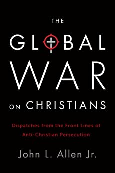 The Global War on Christians: Dispatches from the Front Lines of Anti-Christian Persecution by [Allen, John L.]