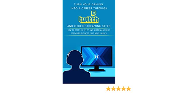 Turn Your Gaming into a Career Through Twitch and Other Streaming Sites: How to Start, Develop and Sustain an Online Streaming Business that Makes ...