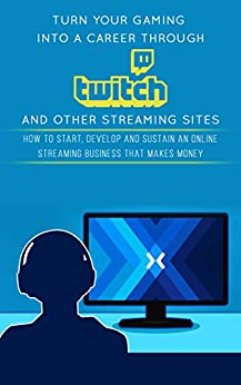 Turn Your Gaming into a Career Through Twitch and Other Streaming Sites: How to Start, Develop and Sustain an Online Streaming Business that Makes Money (English Edition) de [Carter, Jackson]