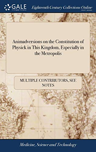 Animadversions on the Constitution of Physick in This Kingdom, Especially in the Metropolis: Interspersed With Reflections on the Conduct of the ... an Exact Copy of the Original Charter