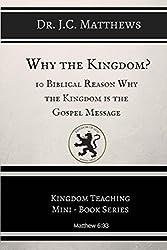Why the Kingdom?: 10 Biblical Reason Why the Kingdom is the Gospel Message (Kingdom Teaching Mini-book Series)