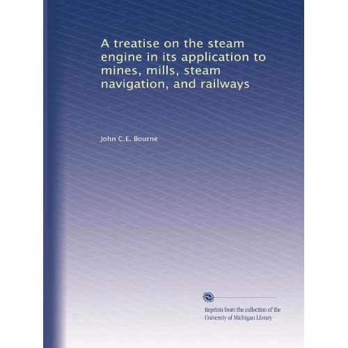 A treatise on the steam engine in its application to mines, mills, steam navigation, and railways John C.E. Bourne