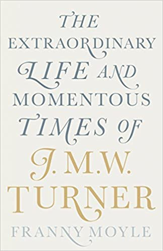 Turner The Extraordinary Life And Momentous Times Of JMW Franny Moyle 9780670922697 Books