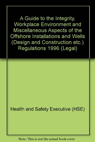 A Guide to the Integrity, Workplace Environment and Miscellaneous Aspects of the Offshore Installations and Wells (Design and Construction etc.) Regulations 1996 (Legal) (Workplace Health And Safety And Welfare Regulations)