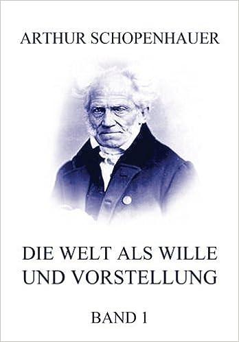 Die Welt als Wille und Vorstellung, Band 1: Vollst?ndige Originalausgabe, erster Band (German Edition) by Arthur Schopenhauer (2015-04-16)
