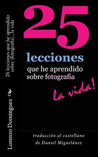 Descargar Libro 25 Lecciones Que He Aprendido Sobre Fotografia...la Vida : Texto Solamente. Traducción Al Castellano De Daniel Miguelánez. Lorenzo Dominguez