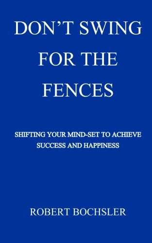 Don't Swing For The Fences: Shifting Your Mindset to Achieve Success And - Swing The Fences Book For