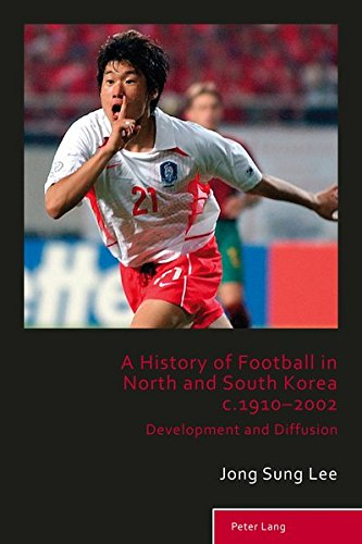 A History of Football in North and South Korea c.1910–2002: Development and Diffusion (Sport, History and Culture)
