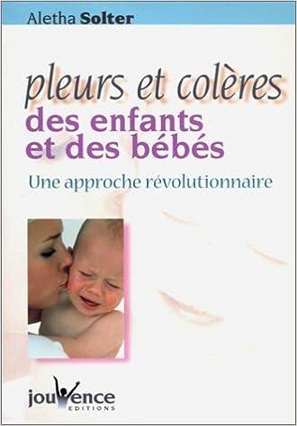Pleurs et Colères des enfants et des bébés : Une approche révolutionnaire - Aletha Solter