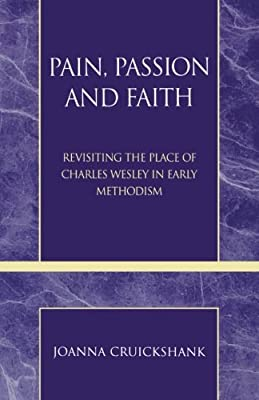 Pain, Passion and Faith: Revisiting the Place of Charles Wesley in Early Methodism (Pietist and Wesleyan Studies)
