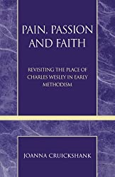Pain, Passion and Faith: Revisiting the Place of Charles Wesley in Early Methodism (Pietist and Wesleyan Studies) (Pietist & Wesleyan Studies)