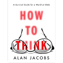 How to Think: A Survival Guide for a World at Odds Audiobook by Alan Jacobs Narrated by P. J. Ochlan