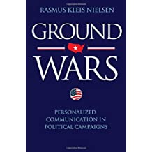 Ground Wars: Personalized Communication in Political Campaigns by Rasmus Kleis Nielsen (2012-02-05)