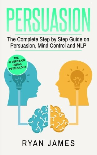 Download Persuasion: The Complete Step by Step Guide on Persuasion, Mind Control and NLP (Persuasion Series) (Volume 3) PDF