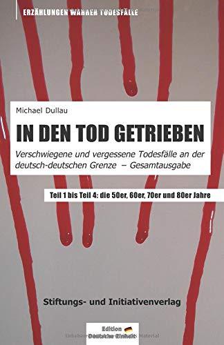 IN DEN TOD GETRIEBEN: Gesamtausgabe »Verschwiegene und vergessene Todesfälle an der deutsch-deutschen Grenze« - Teil 1 bis Teil 4
