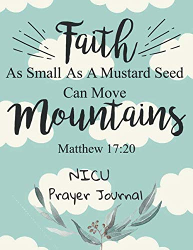 Faith As Small As A Mustard Seed Can Move Mountains: NICU Prayer Journal: 3 Month Guide To Prayer For Parents With NICU Babies ( Request Book, Recovering & Healing From Diseases, Hurts )