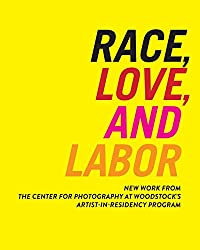 Race, Love, and Labor: New Work from the Center for Photography at Woodstock's Artist-In-Residency Program (Samuel Dorsky Museum of Art)