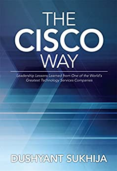 The Cisco Way: Leadership Lessons Learned from One of the World's Greatest Technology Services Companies by [Sukhija, Dushyant]