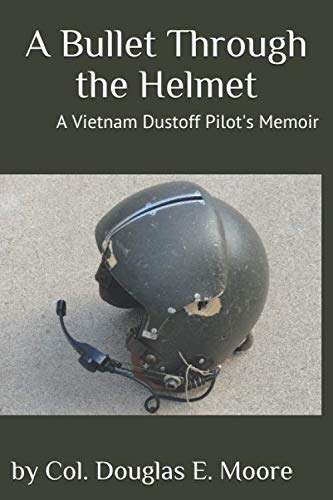 A Bullet Through the Helmet: A Vietnam Dustoff Pilot's Memoir