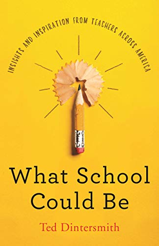 What School Could Be: Insights and Inspiration from Teachers across America by [Dintersmith, Ted]