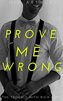 Prove Me Wrong (The Trouble With Rich Guys Book 1) by [Arthurs, Nia]