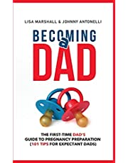 Becoming a Dad: The First-Time Dad's Guide to Pregnancy Preparation (101 Tips For Expectant Dads)