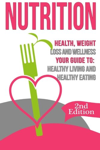 Nutrition: Health, Weight Loss and Wellness: Your Guide to: Healthy Living and Healthy Eating