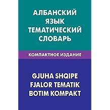 Албанский язык. Тематический словарь. Компактное издание. 10 000 слов: Albanian. Thematic Dictionary for Russians. Compact edition. 10 000 words (Russian Edition)