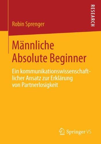 Männliche Absolute Beginner: Ein Kommunikationswissenschaftlicher Ansatz zur Erklärung von Partnerlosigkeit Taschenbuch – 12. Mai 2014 Robin Sprenger Springer VS 3658059230 Soziologie