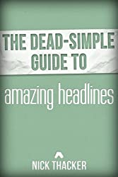 The Dead-Simple Guide to Amazing Headlines: Writing Headlines That Work! (The Dead-Simple Guides Book 1)
