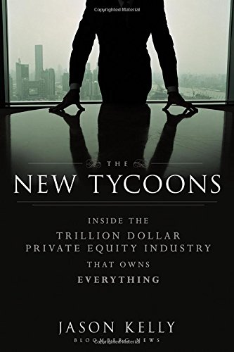 The New Tycoons  Inside The Trillion Dollar Private Equity Industry That Owns Everything