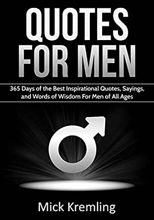 Quotes for Men: 365 Days of the Best Inspirational Quotes, Sayings and  Words of Wisdom For Men of All Ages. (Manly quotes, masculinity, quotes for  ...