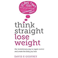 Think Straight, Lose Weight: The revolutionary way to regain control and create the body you love