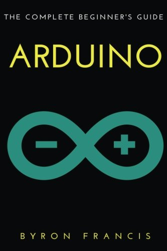 Arduino : The Complete Beginner's Guide by CreateSpace Independent Publishing Platform