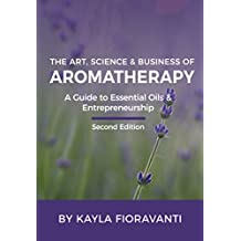 The Art, Science and Business of Aromatherapy: A Guide to Essential Oils and Entrepreneurship