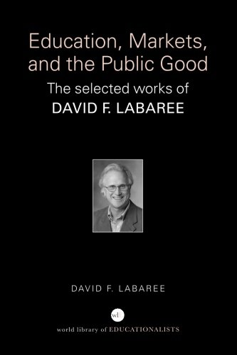 Education, Markets, and the Public Good: The Selected Works of David F. Labaree (World Library of Educationalists)