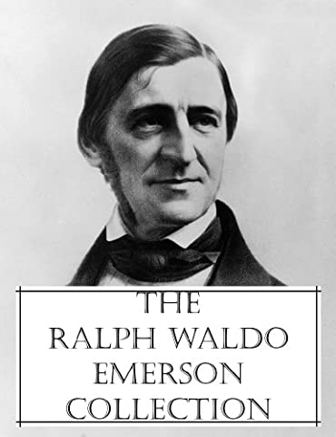 The Ralph Waldo Emerson Collection (A collection of essays, addresses, lectures, and poetry from Ralph Waldo Emerson, totaling 200 + of his works, all with an active Table of (Emerson Essays And Lectures)