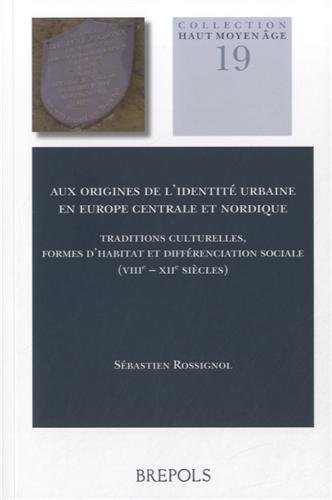 Aux Origines De L'identite Urbaine En Europe Centrale Et Nordique: Traditions Culturelles, Formes D'Habitat et Differenceiation Sociale (VUU-XII Siecles) (Collection Haut Moyen Age) (French Edition)