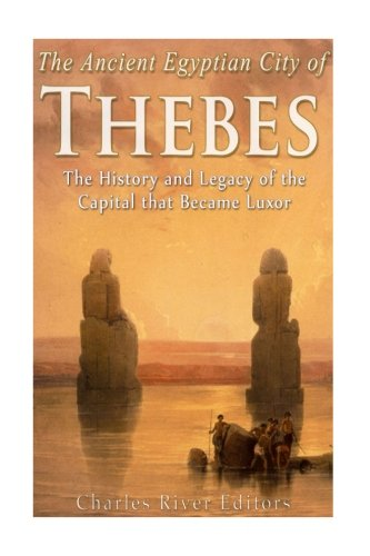 The Ancient Egyptian City of Thebes: The History and Legacy of the Capital that Became Luxor ()
